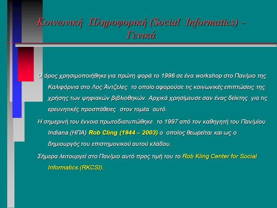 Κοινωνική Πληροφορική (Social Informatics) - Γενικά O όρος χρησιμοποιήθηκε για πρώτη φορά το 1996 σε ένα workshop στο Παν/μιο της Καλιφόρνια στο Λος Άντζελες το οποίο αφορούσε τις κοινωνικές επιπτώσεις της χρήσης των ψηφιακών βιβλιοθηκών.