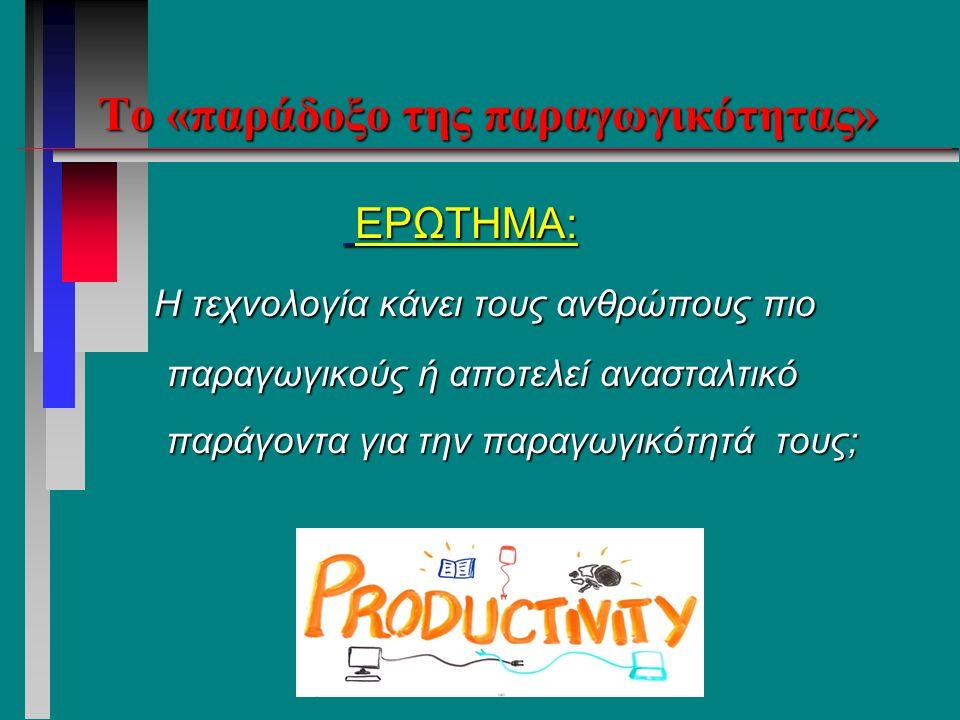 Το «παράδοξο της παραγωγικότητας» ΕΡΩΤΗΜΑ: ΕΡΩΤΗΜΑ: Η τεχνολογία κάνει τους ανθρώπους πιο παραγωγικούς ή αποτελεί ανασταλτικό παράγοντα για την παραγωγικότητά τους; Η τεχνολογία κάνει τους ανθρώπους πιο παραγωγικούς ή αποτελεί ανασταλτικό παράγοντα για την παραγωγικότητά τους;