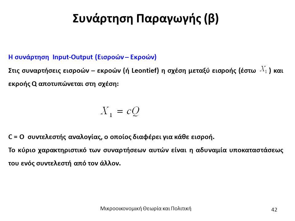 Συνάρτηση Παραγωγής (β) Η συνάρτηση Input-Output (Εισροών – Εκροών) Στις συναρτήσεις εισροών – εκροών (ή Leontief) η σχέση μεταξύ εισροής (έστω ) και εκροής Q αποτυπώνεται στη σχέση: C = Ο συντελεστής αναλογίας, ο οποίος διαφέρει για κάθε εισροή.