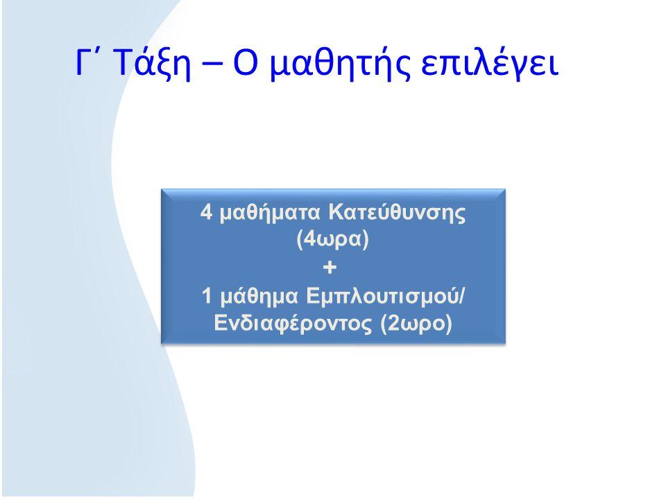 Γ΄ Τάξη – Ο μαθητής επιλέγει 4 μαθήματα Κατεύθυνσης (4ωρα) + 1 μάθημα Εμπλουτισμού/ Ενδιαφέροντος (2ωρο) 4 μαθήματα Κατεύθυνσης (4ωρα) + 1 μάθημα Εμπλουτισμού/ Ενδιαφέροντος (2ωρο)