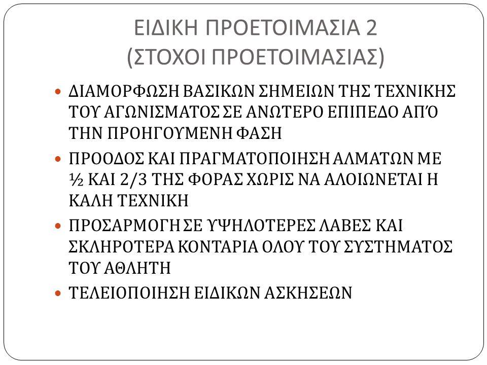 ΕΙΔΙΚΗ ΠΡΟΕΤΟΙΜΑΣΙΑ 2 ( ΣΤΟΧΟΙ ΠΡΟΕΤΟΙΜΑΣΙΑΣ ) ΔΙΑΜΟΡΦΩΣΗ ΒΑΣΙΚΩΝ ΣΗΜΕΙΩΝ ΤΗΣ ΤΕΧΝΙΚΗΣ ΤΟΥ ΑΓΩΝΙΣΜΑΤΟΣ ΣΕ ΑΝΩΤΕΡΟ ΕΠΙΠΕΔΟ ΑΠΌ ΤΗΝ ΠΡΟΗΓΟΥΜΕΝΗ ΦΑΣΗ ΠΡΟΟΔΟΣ ΚΑΙ ΠΡΑΓΜΑΤΟΠΟΙΗΣΗ ΑΛΜΑΤΩΝ ΜΕ ½ ΚΑΙ 2/3 ΤΗΣ ΦΟΡΑΣ ΧΩΡΙΣ ΝΑ ΑΛΟΙΩΝΕΤΑΙ Η ΚΑΛΗ ΤΕΧΝΙΚΗ ΠΡΟΣΑΡΜΟΓΗ ΣΕ ΥΨΗΛΟΤΕΡΕΣ ΛΑΒΕΣ ΚΑΙ ΣΚΛΗΡΟΤΕΡΑ ΚΟΝΤΑΡΙΑ ΟΛΟΥ ΤΟΥ ΣΥΣΤΗΜΑΤΟΣ ΤΟΥ ΑΘΛΗΤΗ ΤΕΛΕΙΟΠΟΙΗΣΗ ΕΙΔΙΚΩΝ ΑΣΚΗΣΕΩΝ