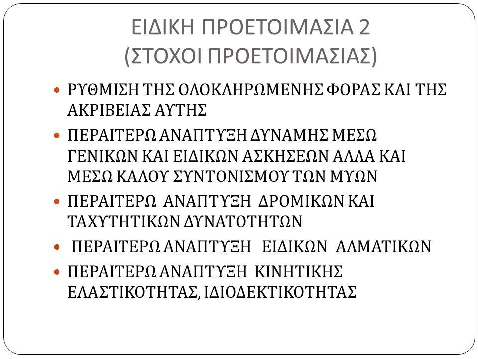 ΕΙΔΙΚΗ ΠΡΟΕΤΟΙΜΑΣΙΑ 2 ( ΣΤΟΧΟΙ ΠΡΟΕΤΟΙΜΑΣΙΑΣ ) ΡΥΘΜΙΣΗ ΤΗΣ ΟΛΟΚΛΗΡΩΜΕΝΗΣ ΦΟΡΑΣ ΚΑΙ ΤΗΣ ΑΚΡΙΒΕΙΑΣ ΑΥΤΗΣ ΠΕΡΑΙΤΕΡΩ ΑΝΑΠΤΥΞΗ ΔΥΝΑΜΗΣ ΜΕΣΩ ΓΕΝΙΚΩΝ ΚΑΙ ΕΙΔΙΚΩΝ ΑΣΚΗΣΕΩΝ ΑΛΛΑ ΚΑΙ ΜΕΣΩ ΚΑΛΟΥ ΣΥΝΤΟΝΙΣΜΟΥ ΤΩΝ ΜΥΩΝ ΠΕΡΑΙΤΕΡΩ ΑΝΑΠΤΥΞΗ ΔΡΟΜΙΚΩΝ ΚΑΙ ΤΑΧΥΤΗΤΙΚΩΝ ΔΥΝΑΤΟΤΗΤΩΝ ΠΕΡΑΙΤΕΡΩ ΑΝΑΠΤΥΞΗ ΕΙΔΙΚΩΝ ΑΛΜΑΤΙΚΩΝ ΠΕΡΑΙΤΕΡΩ ΑΝΑΠΤΥΞΗ ΚΙΝΗΤΙΚΗΣ ΕΛΑΣΤΙΚΟΤΗΤΑΣ, ΙΔΙΟΔΕΚΤΙΚΟΤΗΤΑΣ