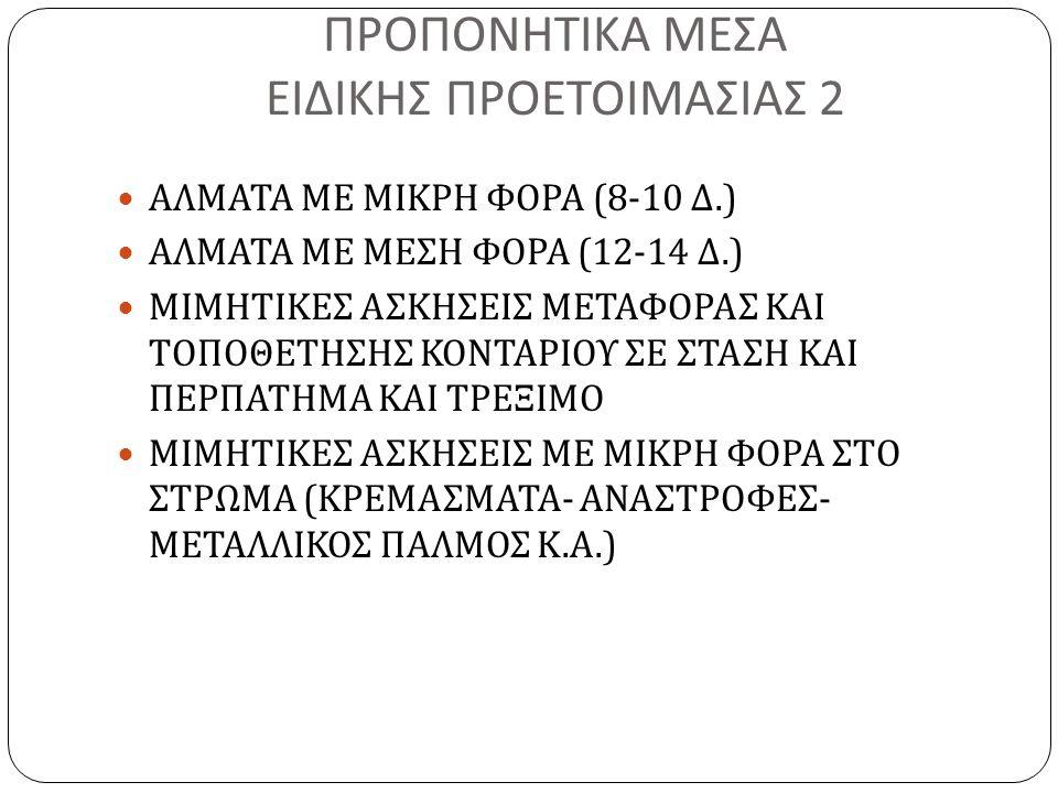 ΠΡΟΠΟΝΗΤΙΚΑ ΜΕΣΑ ΕΙΔΙΚΗΣ ΠΡΟΕΤΟΙΜΑΣΙΑΣ 2 ΑΛΜΑΤΑ ΜΕ ΜΙΚΡΗ ΦΟΡΑ (8-10 Δ.) ΑΛΜΑΤΑ ΜΕ ΜΕΣΗ ΦΟΡΑ (12-14 Δ.) ΜΙΜΗΤΙΚΕΣ ΑΣΚΗΣΕΙΣ ΜΕΤΑΦΟΡΑΣ ΚΑΙ ΤΟΠΟΘΕΤΗΣΗΣ ΚΟ