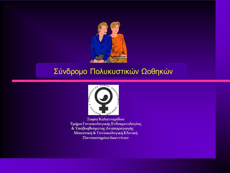 Σύνδρομο Πολυκυστικών Ωοθηκών Σοφία Καλανταρίδου Τμήμα Γυναικολογικής Ενδοκρινολογίας & Υποβοηθούμενης Αναπαραγωγής Μαιευτική & Γυναικολογική Κλινική Πανεπιστημίου Ιωαννίνων