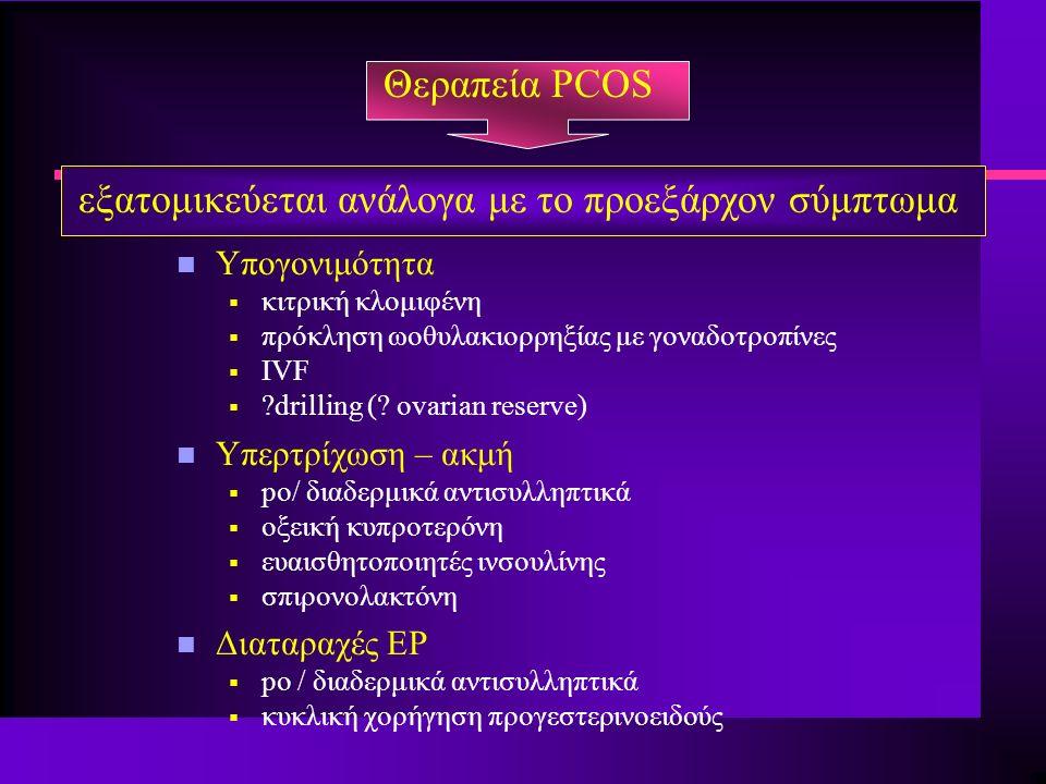 Θεραπεία PCOS εξατομικεύεται ανάλογα με το προεξάρχον σύμπτωμα n Υπογονιμότητα  κιτρική κλομιφένη  πρόκληση ωοθυλακιορρηξίας με γοναδοτροπίνες  IVF  drilling (.