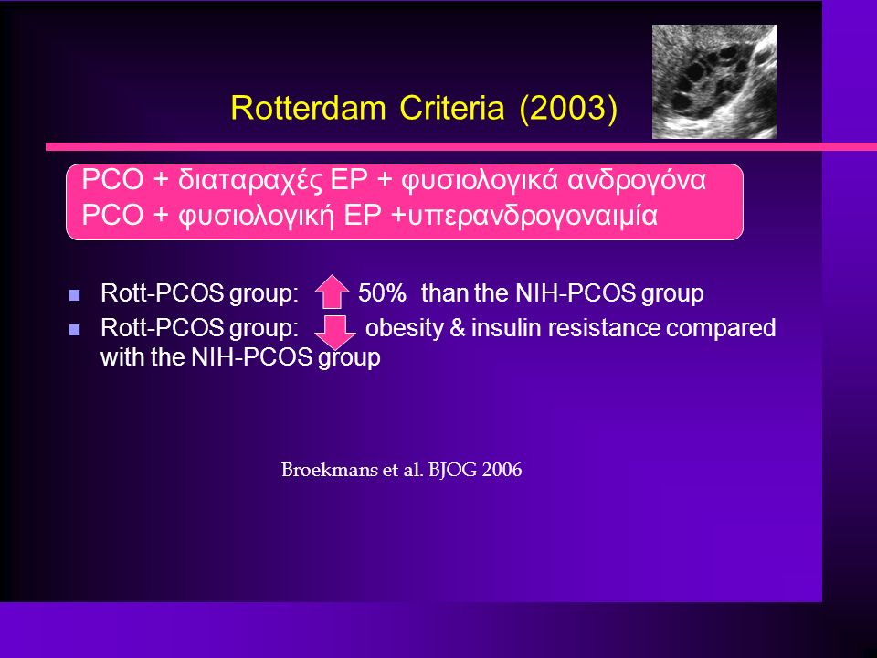 Rotterdam Criteria (2003) PCO + διαταραχές ΕΡ + φυσιολογικά ανδρογόνα PCO + φυσιολογική ΕΡ +υπερανδρογοναιμία n Rott-PCOS group: 50% than the NIH-PCOS group n Rott-PCOS group: obesity & insulin resistance compared with the NIH-PCOS group Broekmans et al.