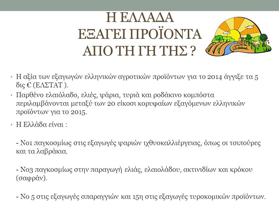 Η ΕΛΛΑΔΑ ΕΞΑΓΕΙ ΠΡΟΪΟΝΤΑ ΑΠΟ ΤΗ ΓΗ ΤΗΣ ? Η αξία των εξαγωγών ελληνικών αγροτικών προϊόντων για το 2014 άγγιξε τα 5 δις € (ΕΛΣTΑΤ ). Παρθένο ελαιόλαδο,
