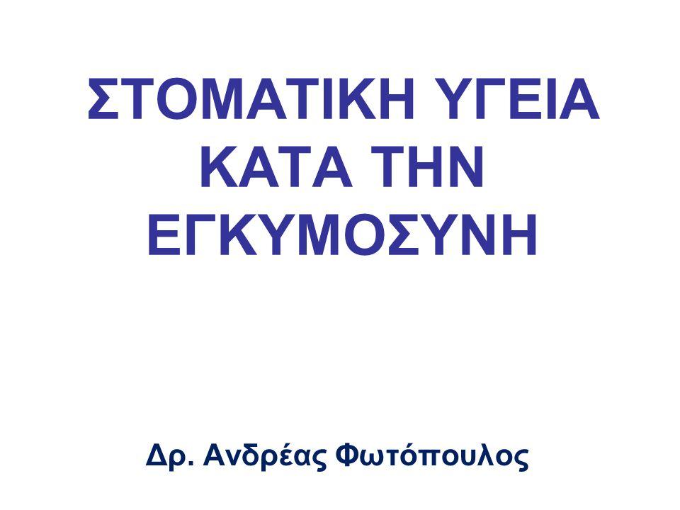 ΣΤΟΜΑΤΙΚΗ ΥΓΕΙΑ ΚΑΤΑ ΤΗΝ ΕΓΚΥΜΟΣΥΝΗ Δρ. Ανδρέας Φωτόπουλος
