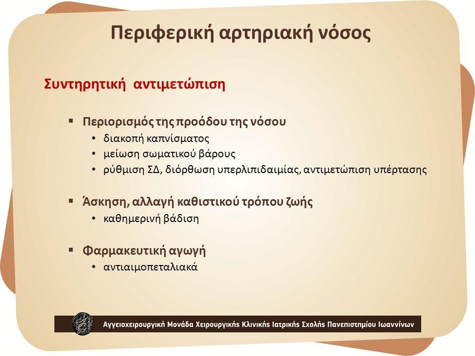 Συντηρητική αντιμετώπιση  Περιορισμός της προόδου της νόσου διακοπή καπνίσματος μείωση σωματικού βάρους ρύθμιση ΣΔ, διόρθωση υπερλιπιδαιμίας, αντιμετώπιση υπέρτασης  Άσκηση, αλλαγή καθιστικού τρόπου ζωής καθημερινή βάδιση  Φαρμακευτική αγωγή αντιαιμοπεταλιακά Περιφερική αρτηριακή νόσος
