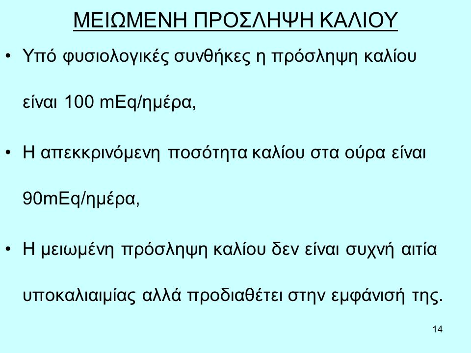 14 ΜΕΙΩΜΕΝΗ ΠΡΟΣΛΗΨΗ ΚΑΛΙΟΥ Υπό φυσιολογικές συνθήκες η πρόσληψη καλίου είναι 100 mEq/ημέρα, Η απεκκρινόμενη ποσότητα καλίου στα ούρα είναι 90mEq/ημέρα, Η μειωμένη πρόσληψη καλίου δεν είναι συχνή αιτία υποκαλιαιμίας αλλά προδιαθέτει στην εμφάνισή της.