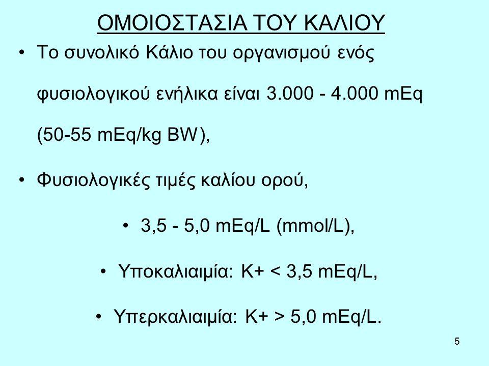 5 ΟΜΟΙΟΣΤΑΣΙΑ ΤΟΥ ΚΑΛΙΟΥ Το συνολικό Κάλιο του οργανισμού ενός φυσιολογικού ενήλικα είναι 3.000 - 4.000 mEq (50-55 mEq/kg BW), Φυσιολογικές τιμές καλίου ορού, 3,5 - 5,0 mEq/L (mmol/L), Υποκαλιαιμία: Κ+ < 3,5 mEq/L, Υπερκαλιαιμία: Κ+ > 5,0 mEq/L.