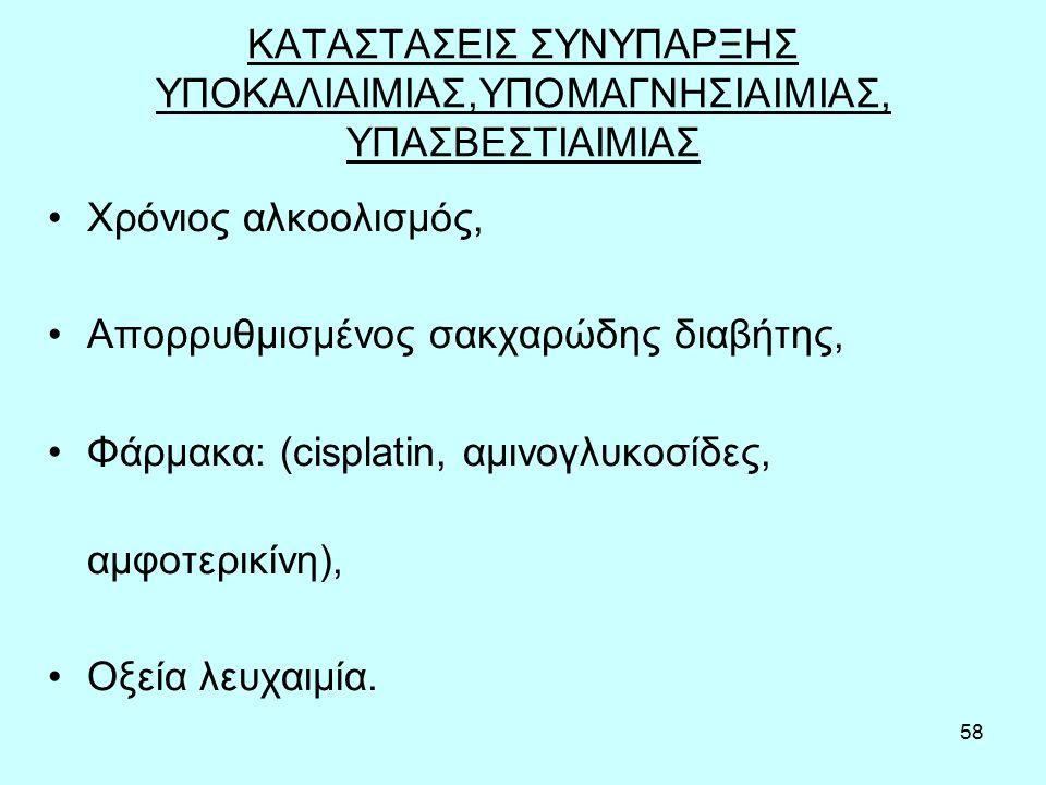58 ΚΑΤΑΣΤΑΣΕΙΣ ΣΥΝΥΠΑΡΞΗΣ ΥΠΟΚΑΛΙΑΙΜΙΑΣ,ΥΠΟΜΑΓΝΗΣΙΑΙΜΙΑΣ, ΥΠΑΣΒΕΣΤΙΑΙΜΙΑΣ Χρόνιος αλκοολισμός, Απορρυθμισμένος σακχαρώδης διαβήτης, Φάρμακα: (cisplatin, αμινογλυκοσίδες, αμφοτερικίνη), Οξεία λευχαιμία.