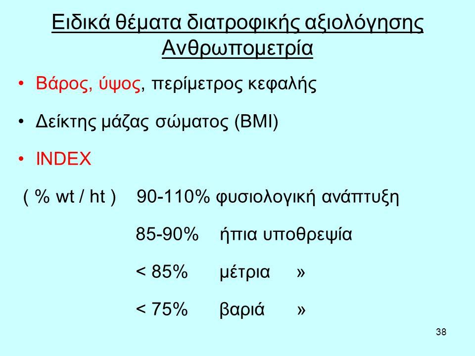 38 Ειδικά θέματα διατροφικής αξιολόγησης Ανθρωπομετρία Βάρος, ύψος, περίμετρος κεφαλής Δείκτης μάζας σώματος (ΒΜΙ) INDEX ( % wt / ht ) 90-110% φυσιολογική ανάπτυξη 85-90% ήπια υποθρεψία < 85% μέτρια » < 75% βαριά »