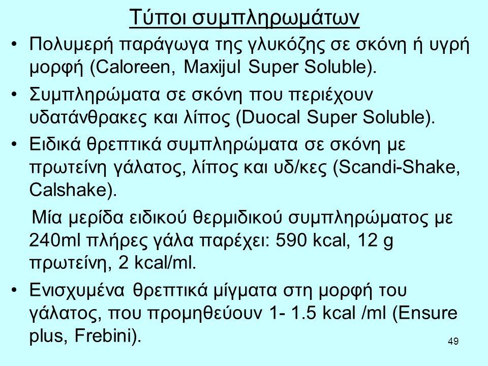 49 Τύποι συμπληρωμάτων Πολυμερή παράγωγα της γλυκόζης σε σκόνη ή υγρή μορφή (Caloreen, Maxijul Super Soluble).