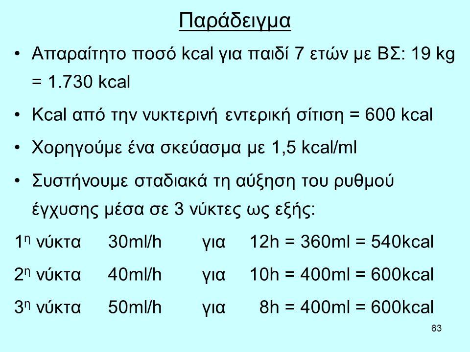 63 Παράδειγμα Απαραίτητο ποσό kcal για παιδί 7 ετών με ΒΣ: 19 kg = 1.730 kcal Kcal από την νυκτερινή εντερική σίτιση = 600 kcal Χορηγούμε ένα σκεύασμα με 1,5 kcal/ml Συστήνουμε σταδιακά τη αύξηση του ρυθμού έγχυσης μέσα σε 3 νύκτες ως εξής: 1 η νύκτα30ml/hγια12h = 360ml = 540kcal 2 η νύκτα40ml/hγια10h = 400ml = 600kcal 3 η νύκτα50ml/hγια 8h = 400ml = 600kcal