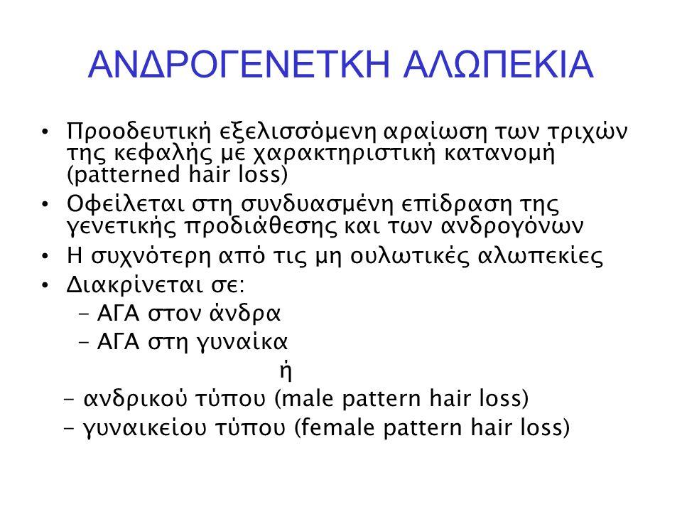 ΑΝΔΡΟΓΕΝΕΤΚΗ ΑΛΩΠΕΚΙΑ Προοδευτική εξελισσόμενη αραίωση των τριχών της κεφαλής με χαρακτηριστική κατανομή (patterned hair loss) Οφείλεται στη συνδυασμένη επίδραση της γενετικής προδιάθεσης και των ανδρογόνων Η συχνότερη από τις μη ουλωτικές αλωπεκίες Διακρίνεται σε: - ΑΓΑ στον άνδρα - ΑΓΑ στη γυναίκα ή - ανδρικού τύπου (male pattern hair loss) - γυναικείου τύπου (female pattern hair loss)