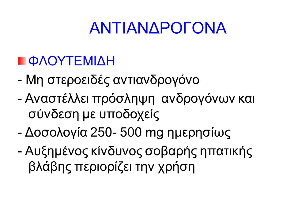ΑΝΤΙΑΝΔΡΟΓΟΝΑ ΦΛΟΥΤΕΜΙΔΗ - Μη στεροειδές αντιανδρογόνο - Αναστέλλει πρόσληψη ανδρογόνων και σύνδεση με υποδοχείς - Δοσολογία 250- 500 mg ημερησίως - Αυξημένος κίνδυνος σοβαρής ηπατικής βλάβης περιορίζει την χρήση