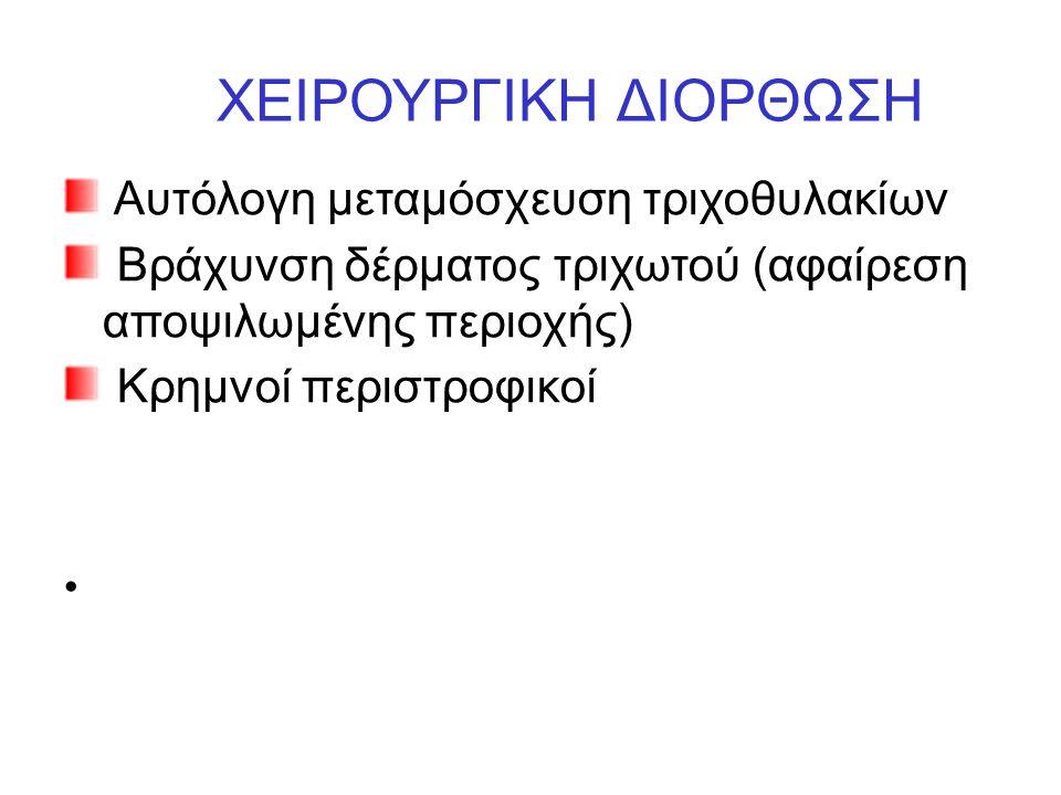 ΧΕΙΡΟΥΡΓΙΚΗ ΔΙΟΡΘΩΣΗ Αυτόλογη μεταμόσχευση τριχοθυλακίων Βράχυνση δέρματος τριχωτού (αφαίρεση αποψιλωμένης περιοχής) Κρημνοί περιστροφικοί