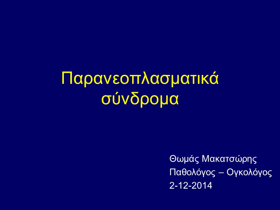 Παρανεοπλασματικά σύνδρομα Θωμάς Μακατσώρης Παθολόγος – Ογκολόγος 2-12-2014