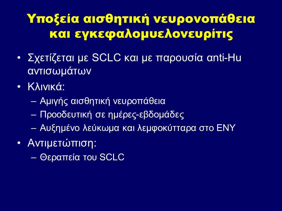Υποξεία αισθητική νευρονοπάθεια και εγκεφαλομυελονευρίτις Σχετίζεται με SCLC και με παρουσία αnti-Hu αντισωμάτων Κλινικά: –Αμιγής αισθητική νευροπάθει