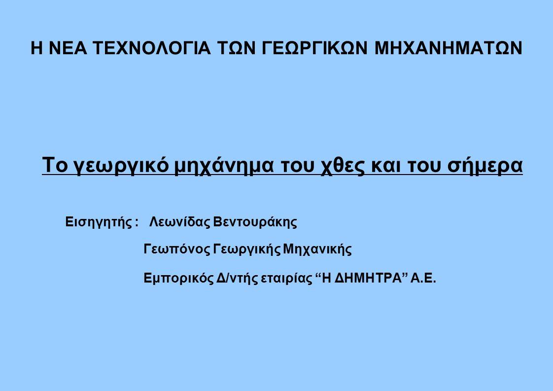 H NEA ΤΕΧΝΟΛΟΓΙΑ ΤΩΝ ΓΕΩΡΓΙΚΩΝ ΜΗΧΑΝΗΜΑΤΩΝ Το γεωργικό μηχάνημα του χθες και του σήμερα Εισηγητής : Λεωνίδας Βεντουράκης Γεωπόνος Γεωργικής Μηχανικής Εμπορικός Δ/ντής εταιρίας Η ΔΗΜΗΤΡΑ Α.Ε.