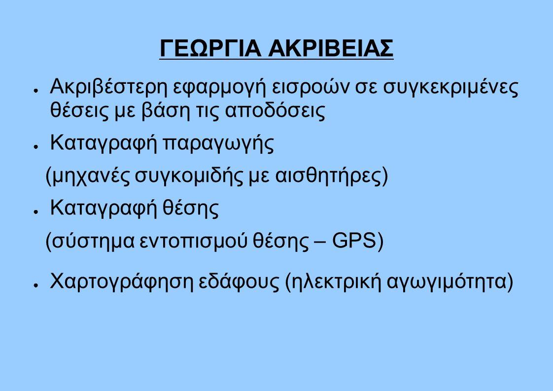 ΓΕΩΡΓΙΑ ΑΚΡΙΒΕΙΑΣ ● Ακριβέστερη εφαρμογή εισροών σε συγκεκριμένες θέσεις με βάση τις αποδόσεις ● Καταγραφή παραγωγής (μηχανές συγκομιδής με αισθητήρες) ● Καταγραφή θέσης (σύστημα εντοπισμού θέσης – GPS) ● Χαρτογράφηση εδάφους (ηλεκτρική αγωγιμότητα)