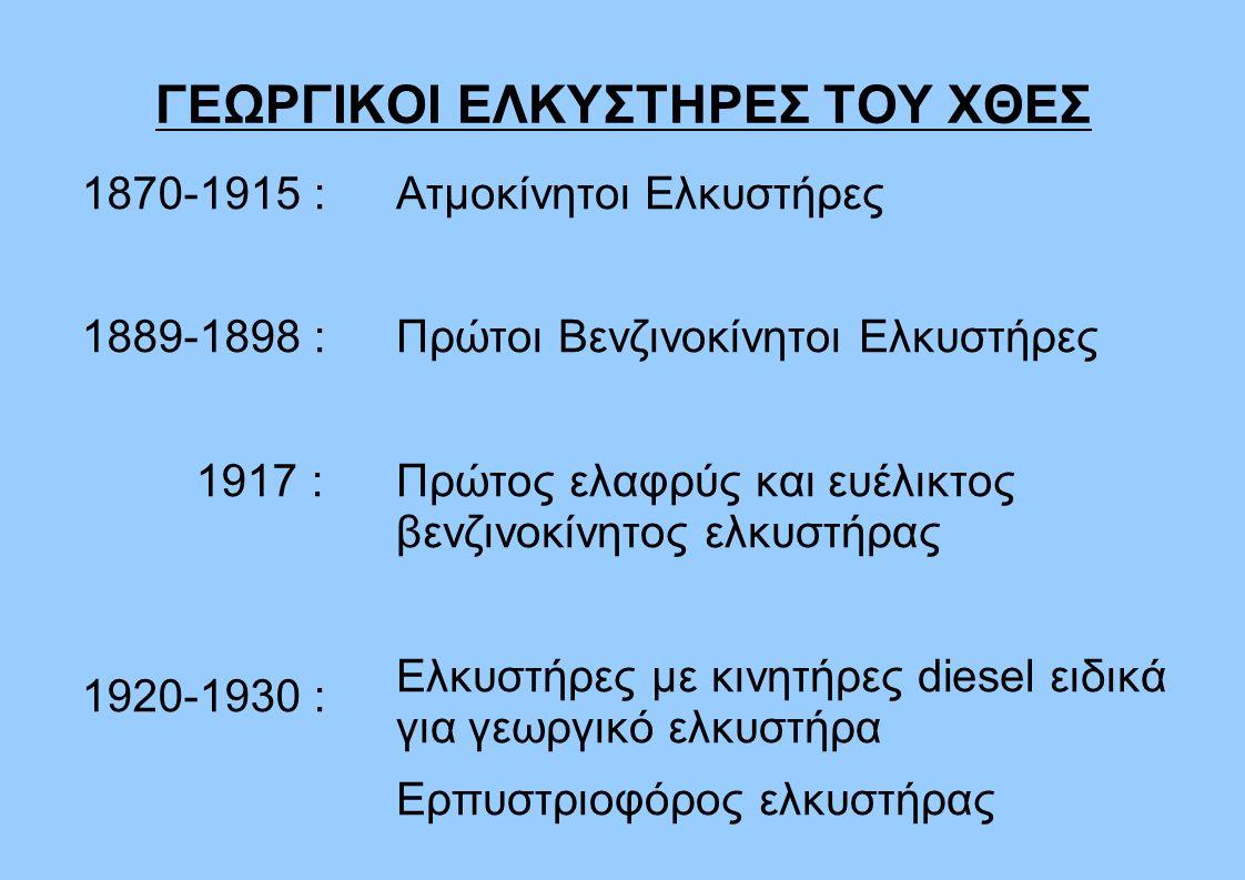 ΓΕΩΡΓΙΚΟΙ ΕΛΚΥΣΤΗΡΕΣ ΤΟΥ ΧΘΕΣ 1870-1915 : 1889-1898 : 1917 : 1920-1930 : Ατμοκίνητοι Ελκυστήρες Πρώτοι Βενζινοκίνητοι Ελκυστήρες Πρώτος ελαφρύς και ευέλικτος βενζινοκίνητος ελκυστήρας Ελκυστήρες με κινητήρες diesel ειδικά για γεωργικό ελκυστήρα Ερπυστριοφόρος ελκυστήρας