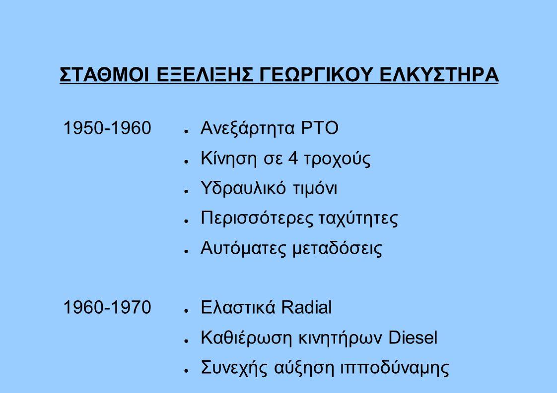 ΣΤΑΘΜΟΙ ΕΞΕΛΙΞΗΣ ΓΕΩΡΓΙΚΟΥ ΕΛΚΥΣΤΗΡΑ 1950-1960 1960-1970 ● Ανεξάρτητα PTO ● Κίνηση σε 4 τροχούς ● Υδραυλικό τιμόνι ● Περισσότερες ταχύτητες ● Αυτόματες μεταδόσεις ● Ελαστικά Radial ● Καθιέρωση κινητήρων Diesel ● Συνεχής αύξηση ιπποδύναμης