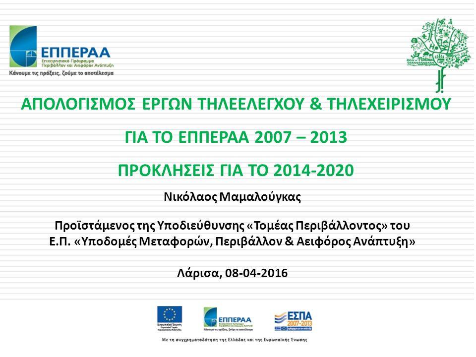 ΑΠΟΛΟΓΙΣΜΟΣ ΕΡΓΩΝ ΤΗΛΕΕΛΕΓΧΟΥ & ΤΗΛΕΧΕΙΡΙΣΜΟΥ ΓΙΑ ΤΟ ΕΠΠΕΡΑΑ 2007 – 2013 ΠΡΟΚΛΗΣΕΙΣ ΓΙΑ ΤΟ 2014-2020 Νικόλαος Μαμαλούγκας Προϊστάμενος της Υποδιεύθυνσης «Τομέας Περιβάλλοντος» του Ε.Π.