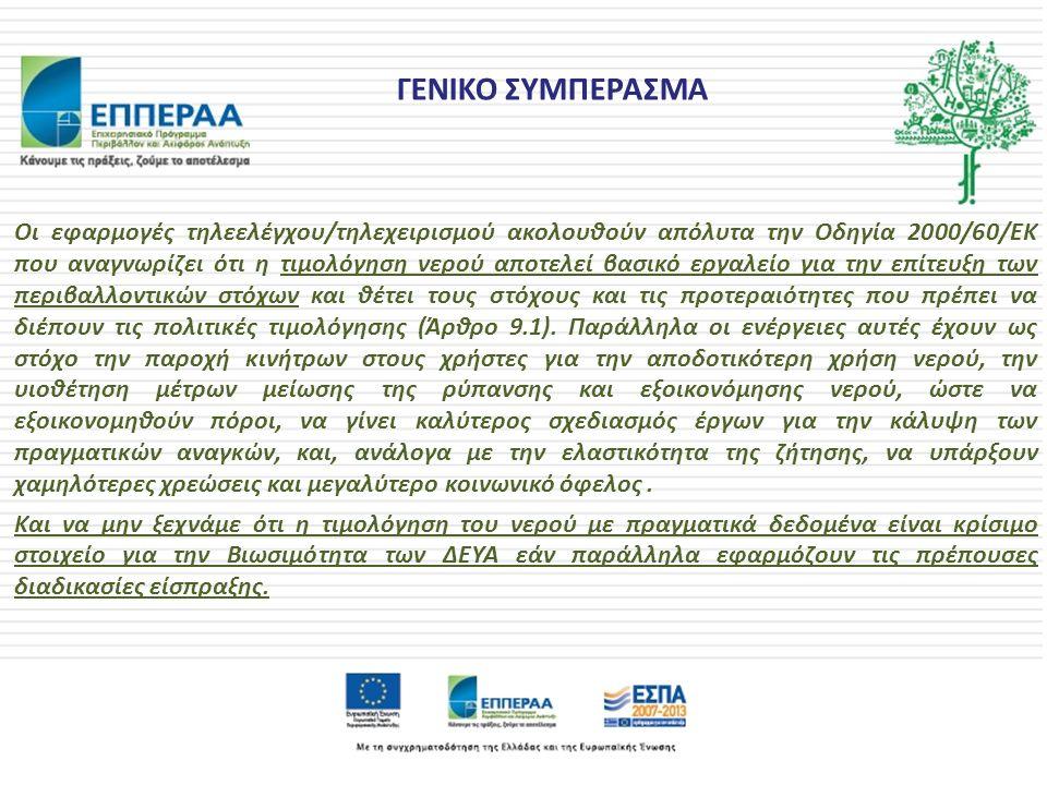 ΓΕΝΙΚΟ ΣΥΜΠΕΡΑΣΜΑ Οι εφαρμογές τηλεελέγχου/τηλεχειρισμού ακολουθούν απόλυτα την Οδηγία 2000/60/ΕΚ που αναγνωρίζει ότι η τιμολόγηση νερού αποτελεί βασικό εργαλείο για την επίτευξη των περιβαλλοντικών στόχων και θέτει τους στόχους και τις προτεραιότητες που πρέπει να διέπουν τις πολιτικές τιμολόγησης (Άρθρο 9.1).
