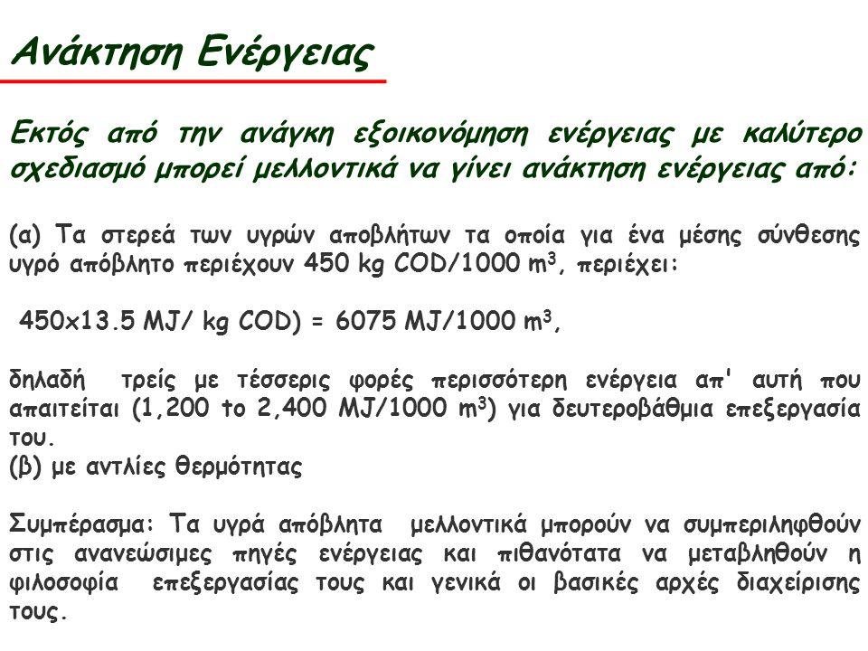 Ανάκτηση Ενέργειας Εκτός από την ανάγκη εξοικονόμηση ενέργειας με καλύτερο σχεδιασμό μπορεί μελλοντικά να γίνει ανάκτηση ενέργειας από: (α) Τα στερεά των υγρών αποβλήτων τα οποία για ένα μέσης σύνθεσης υγρό απόβλητο περιέχουν 450 kg COD/1000 m 3, περιέχει: 450x13.5 MJ/ kg COD) = 6075 MJ/1000 m 3, δηλαδή τρείς με τέσσερις φορές περισσότερη ενέργεια απ αυτή που απαιτείται (1,200 to 2,400 MJ/1000 m 3 ) για δευτεροβάθμια επεξεργασία του.