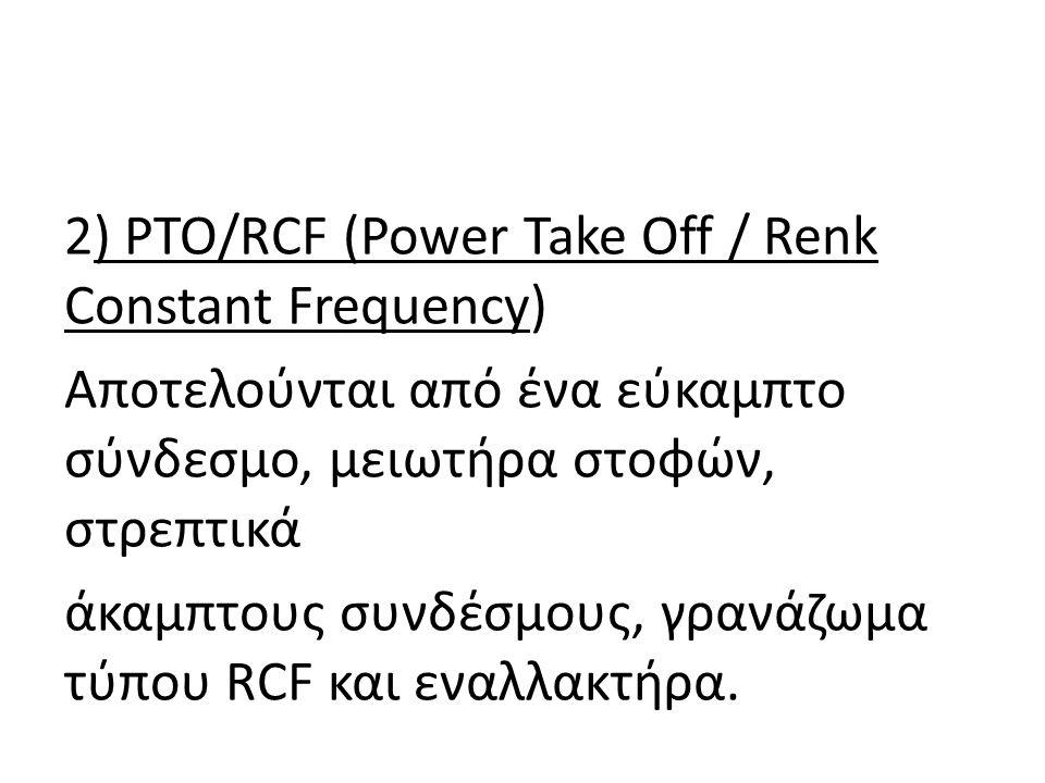2) PTO/RCF (Power Take Off / Renk Constant Frequency) Αποτελούνται από ένα εύκαµπτο σύνδεσµο, µειωτήρα στοφών, στρεπτικά άκαµπτους συνδέσµους, γρανάζω