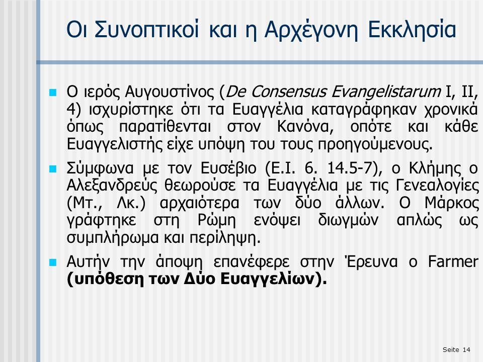 Seite 14 Οι Συνοπτικοί και η Αρχέγονη Εκκλησία Ο ιερός Αυγουστίνος (De Consensus Evangelistarum I, II, 4) ισχυρίστηκε ότι τα Ευαγγέλια καταγράφηκαν χρ