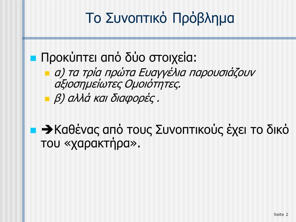 Seite 3 Το Συνοπτικό Πρόβλημα Τα τρία πρώτα Ευαγγέλια (Μτ., Μκ., Λκ.) συμφωνούν: στη γενική Δομή (Βάπτιση-Μεταμόρφωση- Σταύρωση-Ανάσταση) στη διάταξη μεμονωμένων Περικοπών ενίοτε και στη διατύπωση