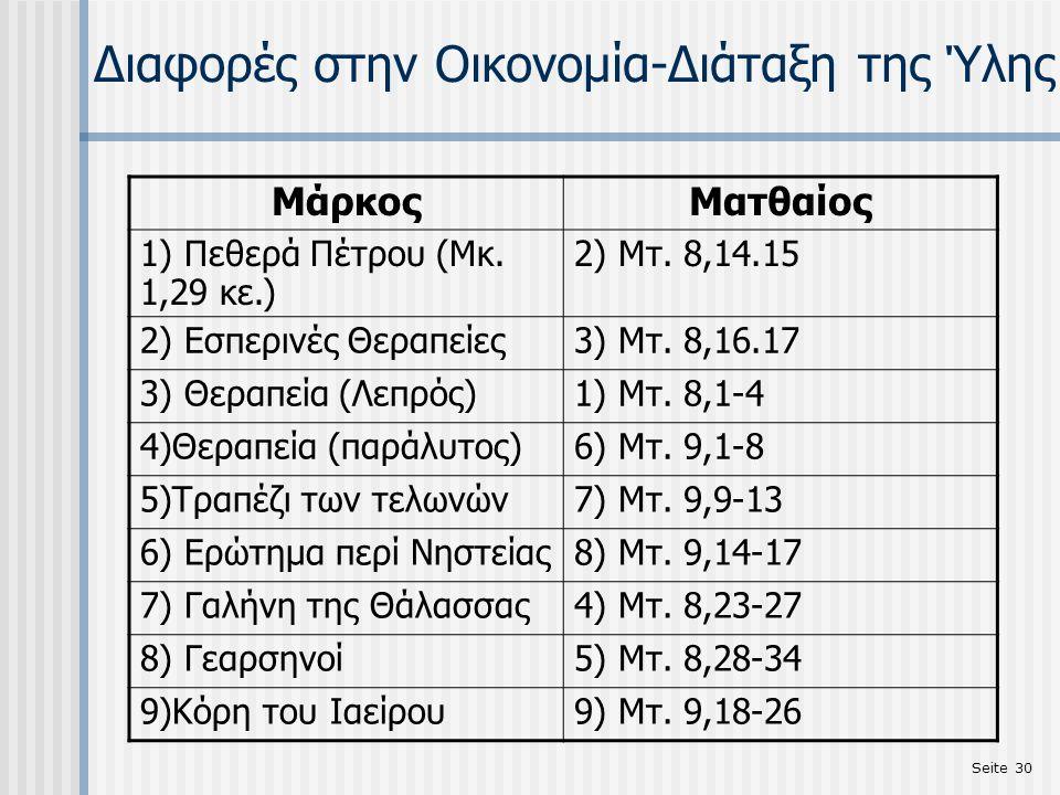 Seite 30 Διαφορές στην Οικονομία-Διάταξη της Ύλης MάρκοςΜατθαίος 1) Πεθερά Πέτρου (Μκ. 1,29 κε.) 2) Μτ. 8,14.15 2) Εσπερινές Θεραπείες3) Μτ. 8,16.17 3