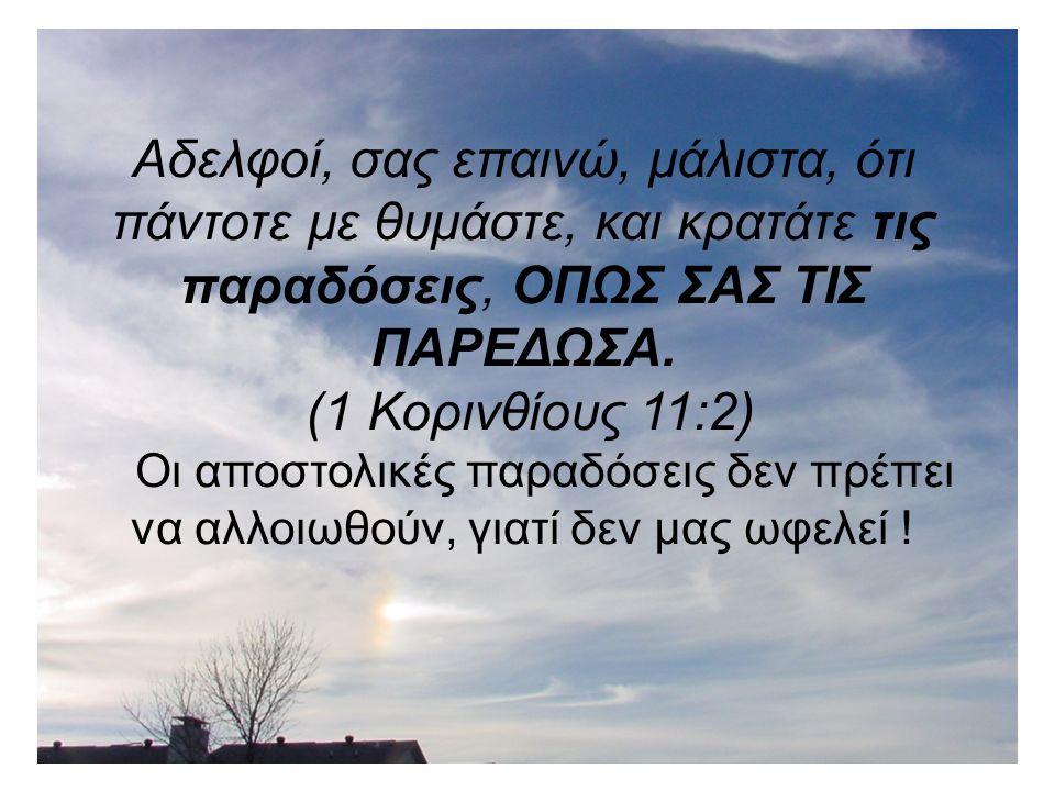 Αδελφοί, σας επαινώ, μάλιστα, ότι πάντοτε με θυμάστε, και κρατάτε τις παραδόσεις, ΟΠΩΣ ΣΑΣ ΤΙΣ ΠΑΡΕΔΩΣΑ.