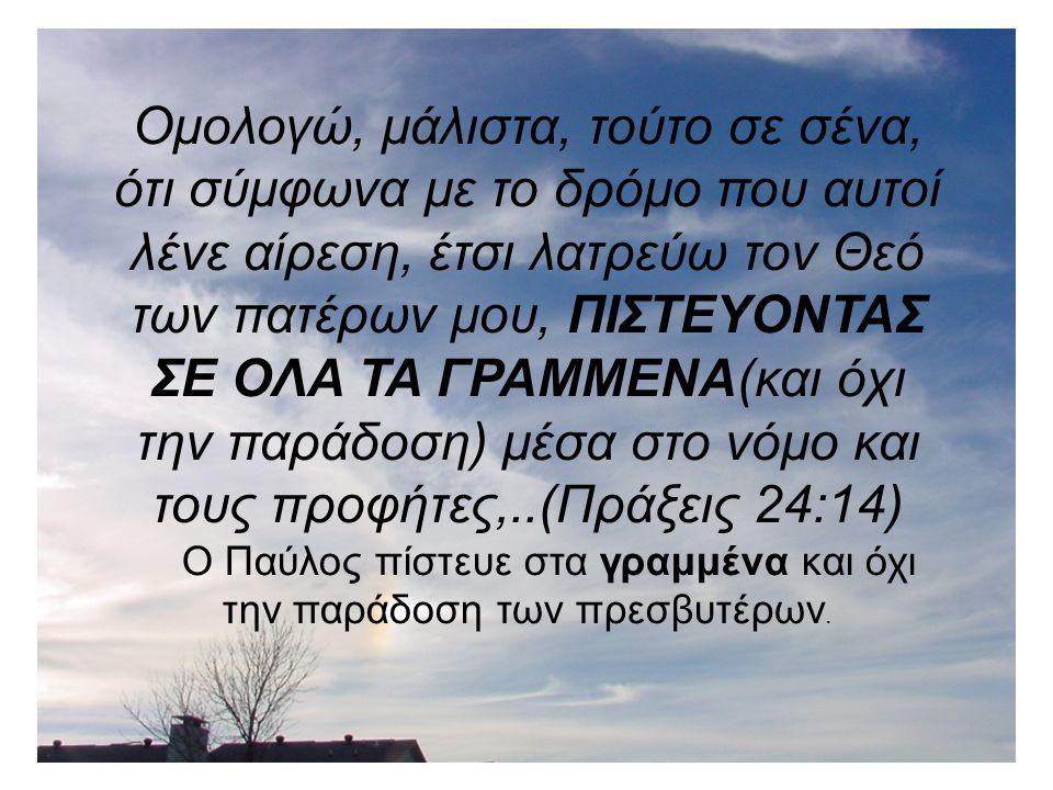 Ομολογώ, μάλιστα, τούτο σε σένα, ότι σύμφωνα με το δρόμο που αυτοί λένε αίρεση, έτσι λατρεύω τον Θεό των πατέρων μου, ΠΙΣΤΕΥΟΝΤΑΣ ΣΕ ΟΛΑ ΤΑ ΓΡΑΜΜΕΝΑ(και όχι την παράδοση) μέσα στο νόμο και τους προφήτες,..(Πράξεις 24:14) Ο Παύλος πίστευε στα γραμμένα και όχι την παράδοση των πρεσβυτέρων.
