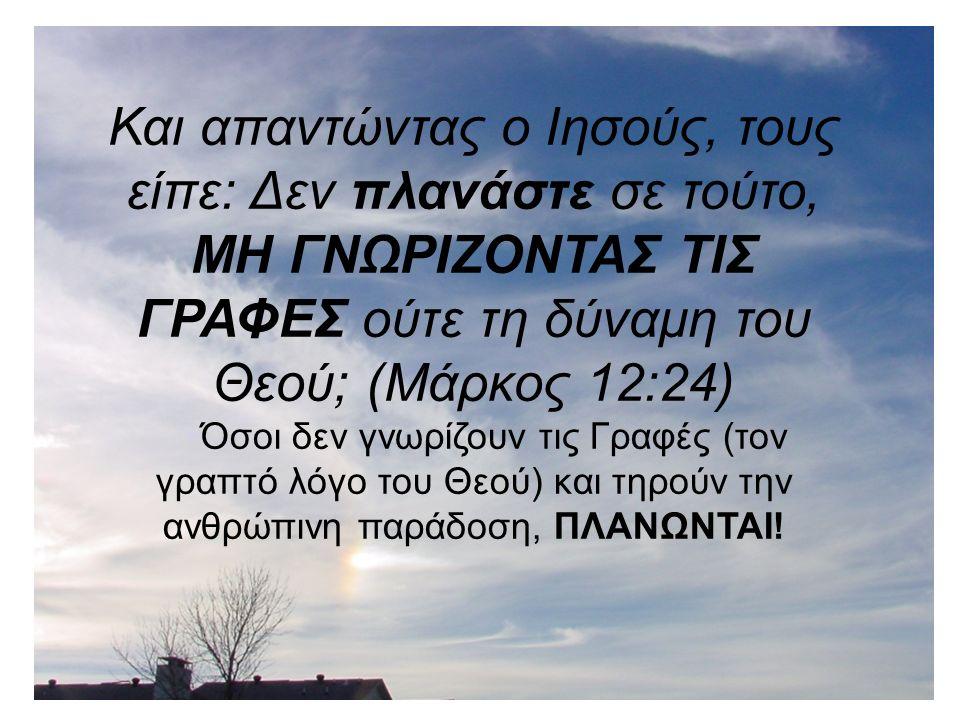 Και απαντώντας ο Ιησούς, τους είπε: Δεν πλανάστε σε τούτο, ΜΗ ΓΝΩΡΙΖΟΝΤΑΣ ΤΙΣ ΓΡΑΦΕΣ ούτε τη δύναμη του Θεού; (Μάρκος 12:24) Όσοι δεν γνωρίζουν τις Γραφές (τον γραπτό λόγο του Θεού) και τηρούν την ανθρώπινη παράδοση, ΠΛΑΝΩΝΤΑΙ!