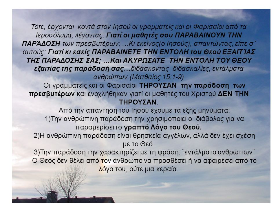 Τότε, έρχονται κοντά στον Ιησού οι γραμματείς και οι Φαρισαίοι από τα Ιεροσόλυμα, λέγοντας: Γιατί οι μαθητές σου ΠΑΡΑΒΑΙΝΟΥΝ ΤΗΝ ΠΑΡΆΔΟΣΗ των πρεσβυτέρων; …Κι εκείνος(ο Ιησούς), απαντώντας, είπε σ΄ αυτούς: Γιατί κι εσείς ΠΑΡΑΒΑΙΝΕΤΕ ΤΗΝ ΕΝΤΟΛΗ του Θεού ΕΞΑΙΤΊΑΣ ΤΗΣ ΠΑΡΑΔΟΣΗΣ ΣΑΣ; …Και ΑΚΥΡΩΣΑΤΕ ΤΗΝ ΕΝΤΟΛΗ ΤΟΥ ΘΕΟΥ εξαιτίας της παράδοσή σας…διδάσκοντας διδασκαλίες, εντάλματα ανθρώπων.(Ματθαίος 15:1-9) Οι γραμματείς και οι Φαρισαίοι ΤΗΡΟΥΣΑΝ την παράδοση των πρεσβυτέρων και ενοχλήθηκαν γιατί οι μαθητές του Χριστού ΔΕΝ ΤΗΝ ΤΗΡΟΥΣΑΝ.