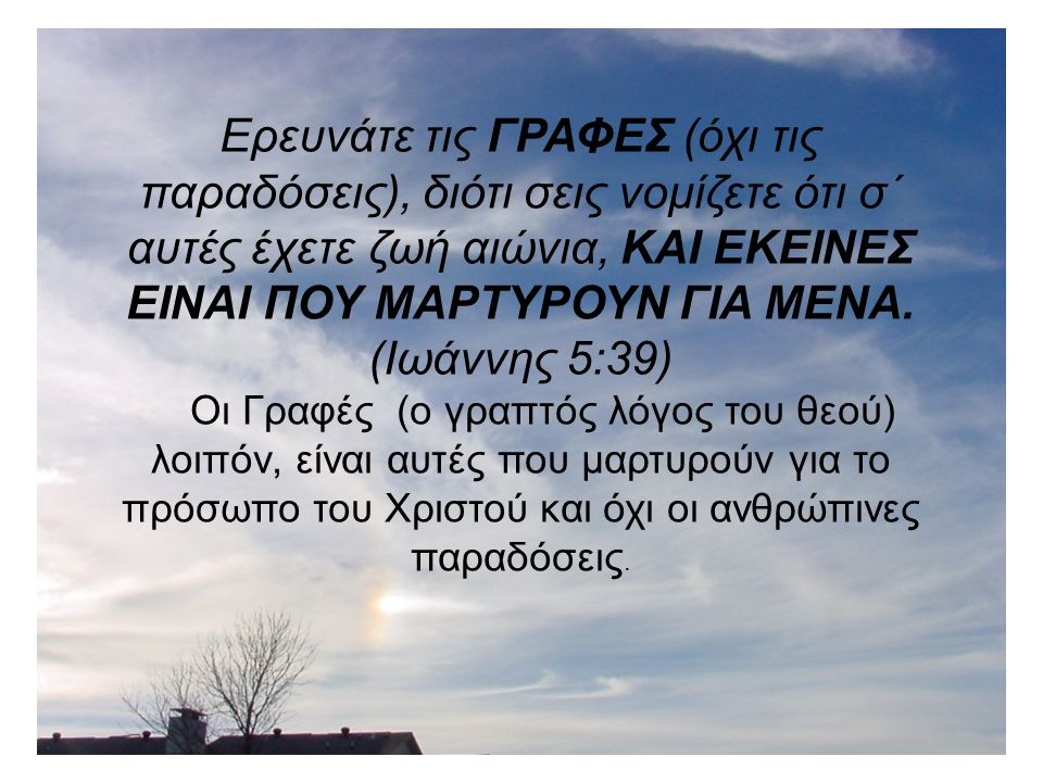 Ερευνάτε ΤΙΣ ΓΡΑΦΕΣ, ….εκείνες είναι που δίνουν μαρτυρία για μένα..(Ιωάννης 5:39) Οι γραφές λοιπόν δίνουν μαρτυρία για το πρόσωπο του Χριστού και όχι οι παραδόσεις των ανθρώπων.