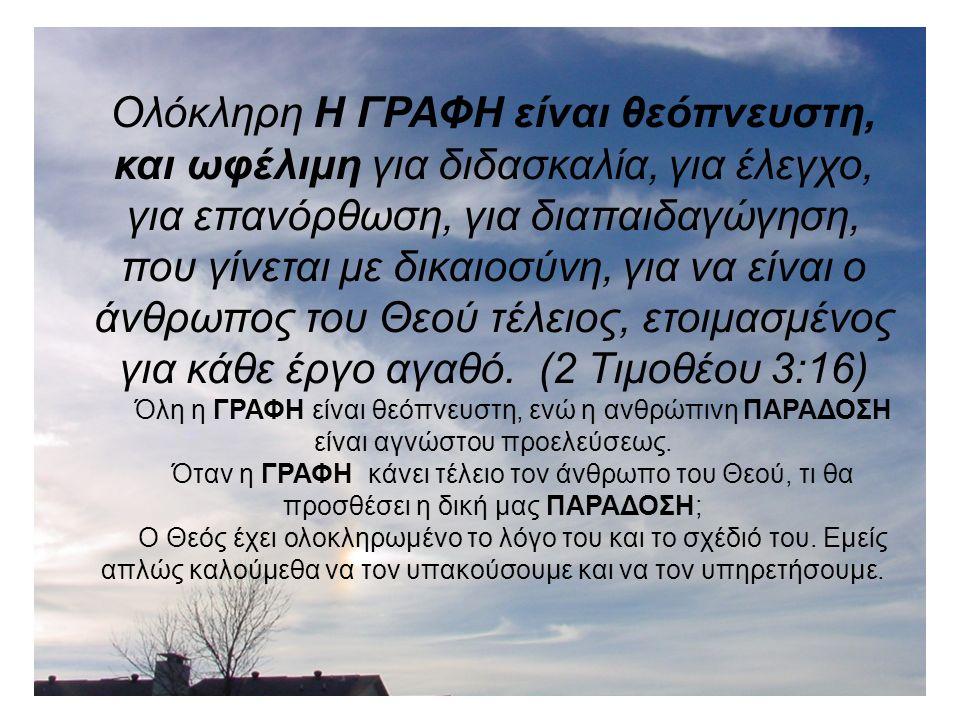 Ολόκληρη Η ΓΡΑΦΗ είναι θεόπνευστη, και ωφέλιμη για διδασκαλία, για έλεγχο, για επανόρθωση, για διαπαιδαγώγηση, που γίνεται με δικαιοσύνη, για να είναι ο άνθρωπος του Θεού τέλειος, ετοιμασμένος για κάθε έργο αγαθό.