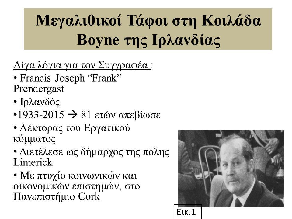 Μεγαλιθικοί Τάφοι στη Κοιλάδα Boyne της Ιρλανδίας Λίγα λόγια για τον Συγγραφέα : Francis Joseph Frank Prendergast Ιρλανδός 1933-2015  81 ετών απεβίωσε Λέκτορας του Εργατικού κόμματος Διετέλεσε ως δήμαρχος της πόλης Limerick Με πτυχίο κοινωνικών και οικονομικών επιστημών, στο Πανεπιστήμιο Cork Εικ.1