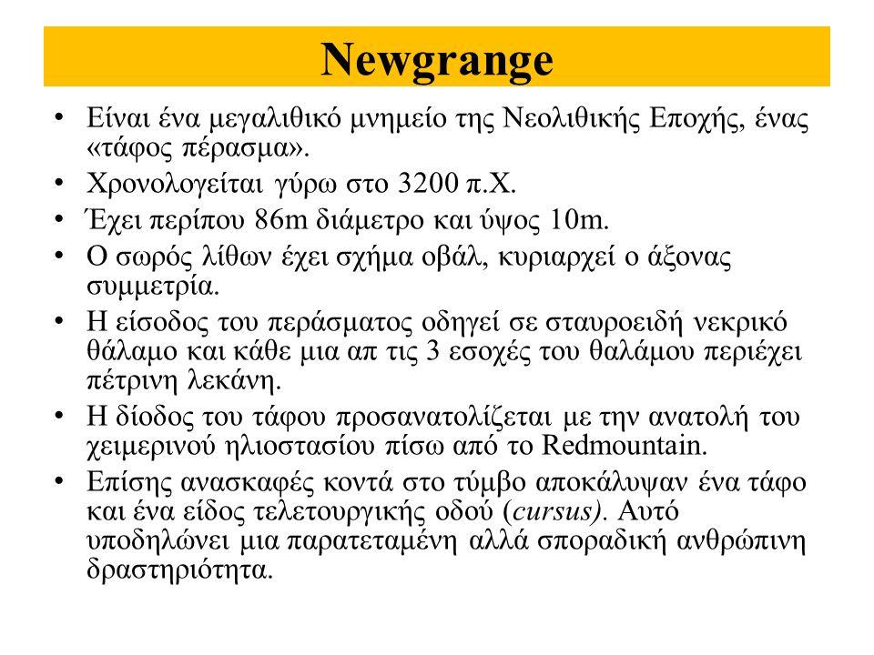 Newgrange Είναι ένα μεγαλιθικό μνημείο της Νεολιθικής Εποχής, ένας «τάφος πέρασμα». Χρονολογείται γύρω στο 3200 π.Χ. Έχει περίπου 86m διάμετρο και ύψο