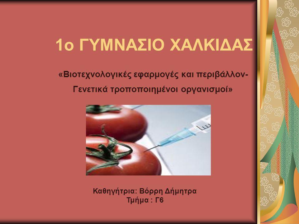 1o ΓΥΜΝΑΣΙΟ ΧΑΛΚΙΔΑΣ «Βιοτεχνολογικές εφαρμογές και περιβάλλον- Γενετικά τροποποιημένοι οργανισμοί» Καθηγήτρια: Βόρρη Δήμητρα Τμήμα : Γ6