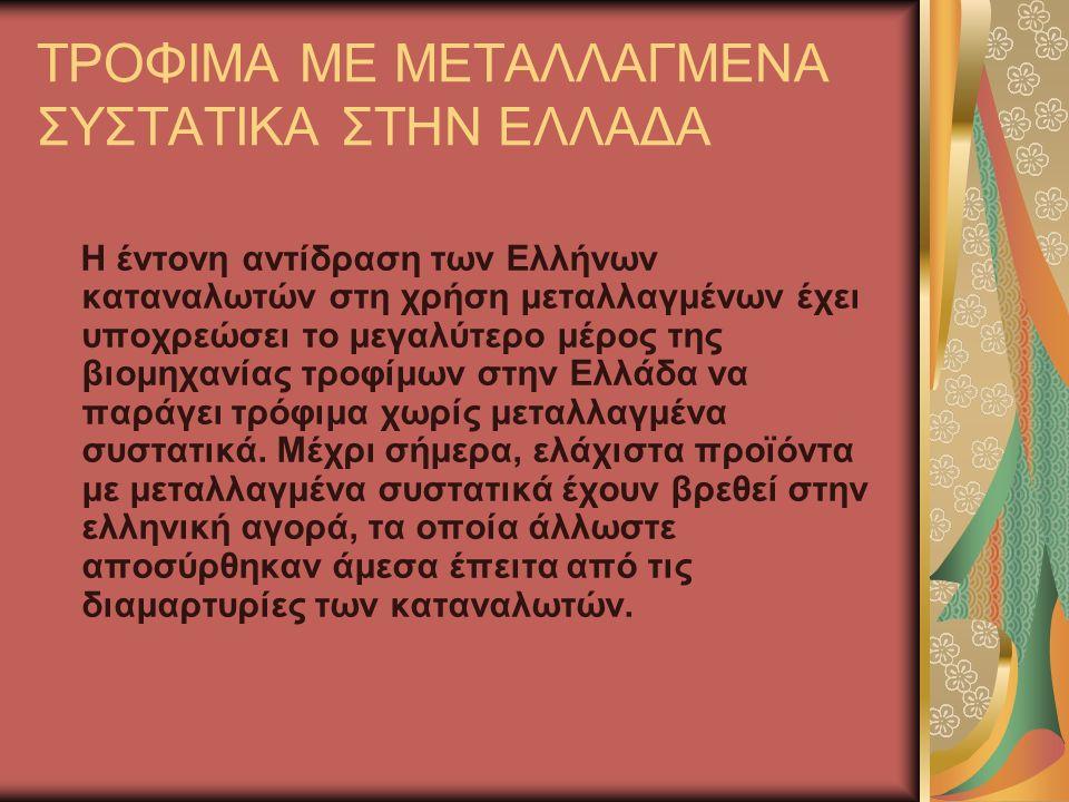 ΤΡΟΦΙΜΑ ΜΕ ΜΕΤΑΛΛΑΓΜΕΝΑ ΣΥΣΤΑΤΙΚΑ ΣΤΗΝ ΕΛΛΑΔΑ Η έντονη αντίδραση των Ελλήνων καταναλωτών στη χρήση μεταλλαγμένων έχει υποχρεώσει το μεγαλύτερο μέρος της βιομηχανίας τροφίμων στην Ελλάδα να παράγει τρόφιμα χωρίς μεταλλαγμένα συστατικά.
