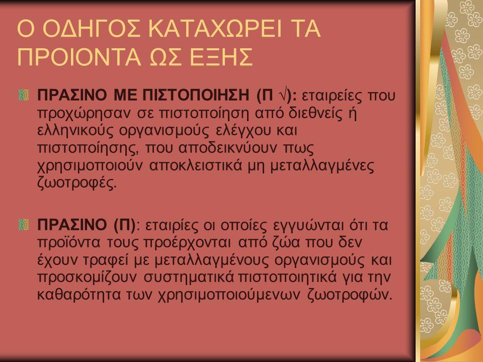 Ο ΟΔΗΓΟΣ ΚΑΤΑΧΩΡΕΙ ΤΑ ΠΡΟΙΟΝΤΑ ΩΣ ΕΞΗΣ ΠΡΑΣΙΝΟ ΜΕ ΠΙΣΤΟΠΟΙΗΣΗ (Π √): εταιρείες που προχώρησαν σε πιστοποίηση από διεθνείς ή ελληνικούς οργανισμούς ελέγχου και πιστοποίησης, που αποδεικνύουν πως χρησιμοποιούν αποκλειστικά μη μεταλλαγμένες ζωοτροφές.