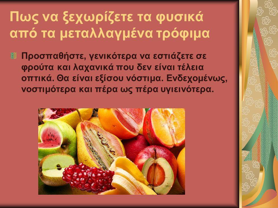Πως να ξεχωρίζετε τα φυσικά από τα μεταλλαγμένα τρόφιμα Προσπαθήστε, γενικότερα να εστιάζετε σε φρούτα και λαχανικά που δεν είναι τέλεια οπτικά.
