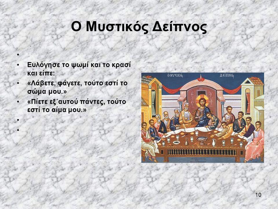 10 Ο Μυστικός Δείπνος Ευλόγησε το ψωμί και το κρασί και είπε: «Λάβετε, φάγετε, τούτο εστί το σώμα μου.» «Πίετε εξ΄αυτού πάντες, τούτο εστί το αίμα μου.»