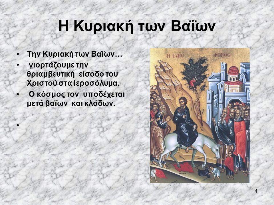 4 Η Κυριακή των Βαΐων Την Κυριακή των Βαΐων… γιορτάζουμε την θριαμβευτική είσοδο του Χριστού στα Ιεροσόλυμα.