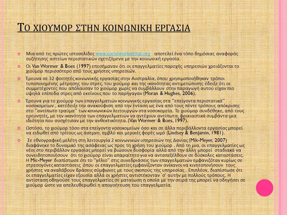 Τ Ο ΧΙΟΥΜΟΡ ΣΤΗΝ ΚΟΙΝΩΝΙΚΗ ΕΡΓΑΣΙΑ Μια από τις πρώτες ιστοσελίδες www.socialworkerchat.org αποτελεί ένα τόπο δημόσιας αναφοράς συζήτησης αστείων περιστατικών σχετιζόμενα με την κοινωνική εργασία.www.socialworkerchat.org Οι Van Wormer & Boes (1997) επεσήμαναν ότι οι επαγγελματίες παροχής υπηρεσιών χρειάζονται το χιούμορ περισσότερο από τους χρήστες υπηρεσιών.